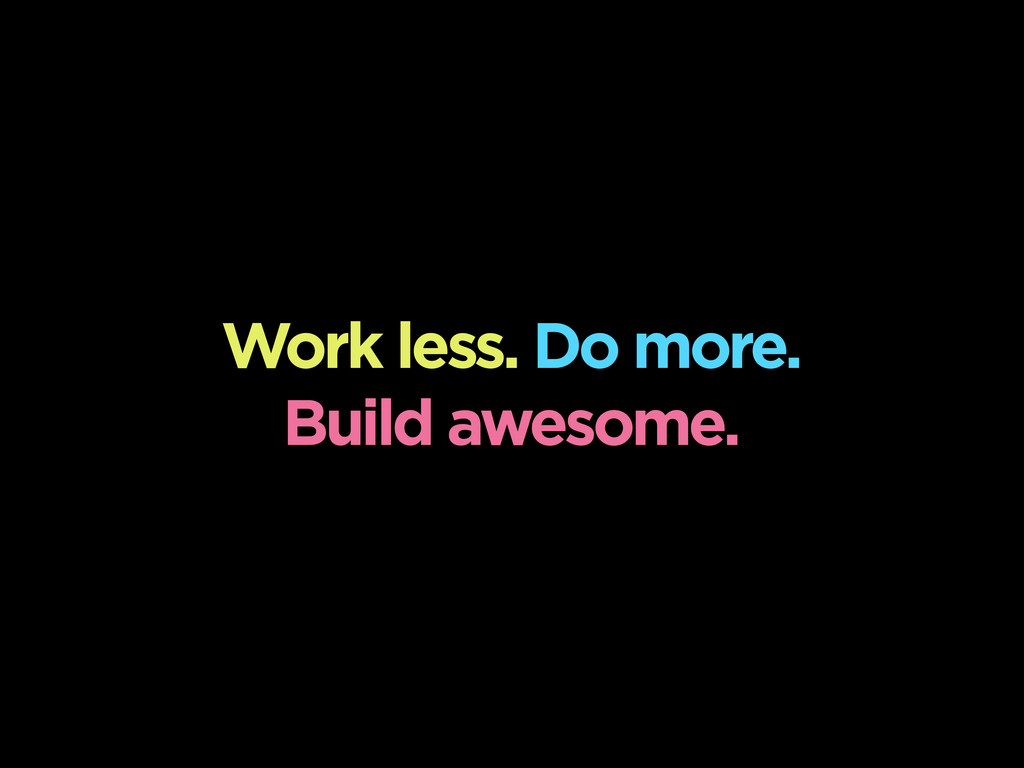 Work less. Do more. Build awesome.