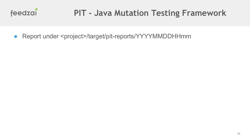 43 ● Report under <project>/target/pit-reports/...