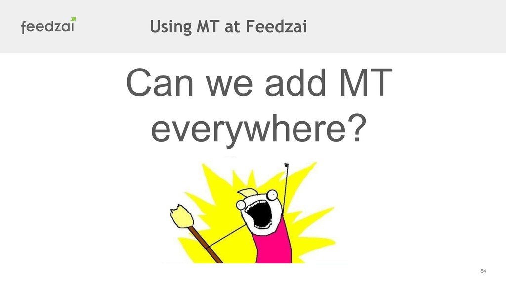 54 Can we add MT everywhere? Using MT at Feedzai