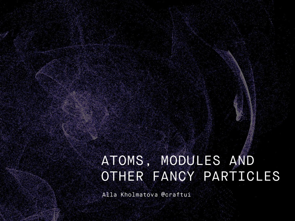 Alla Kholmatova @craftui ATOMS, MODULES AND OTH...