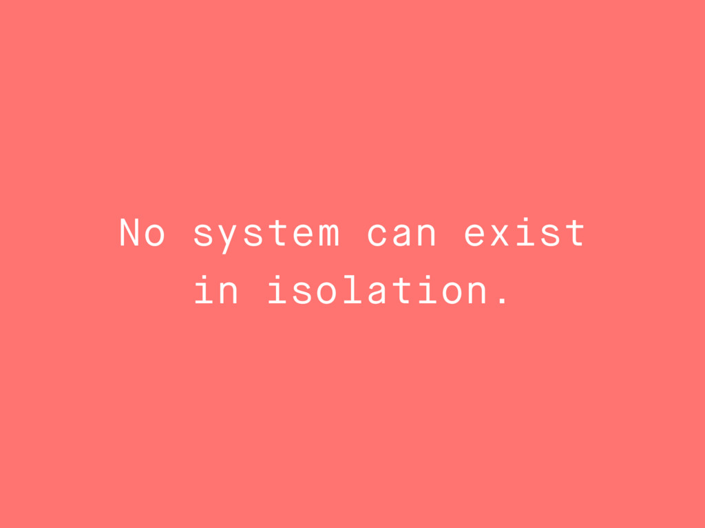 No system can exist in isolation.