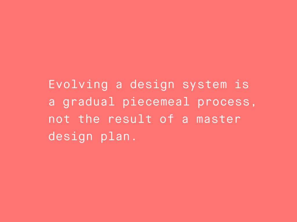 Evolving a design system is a gradual piecemeal...