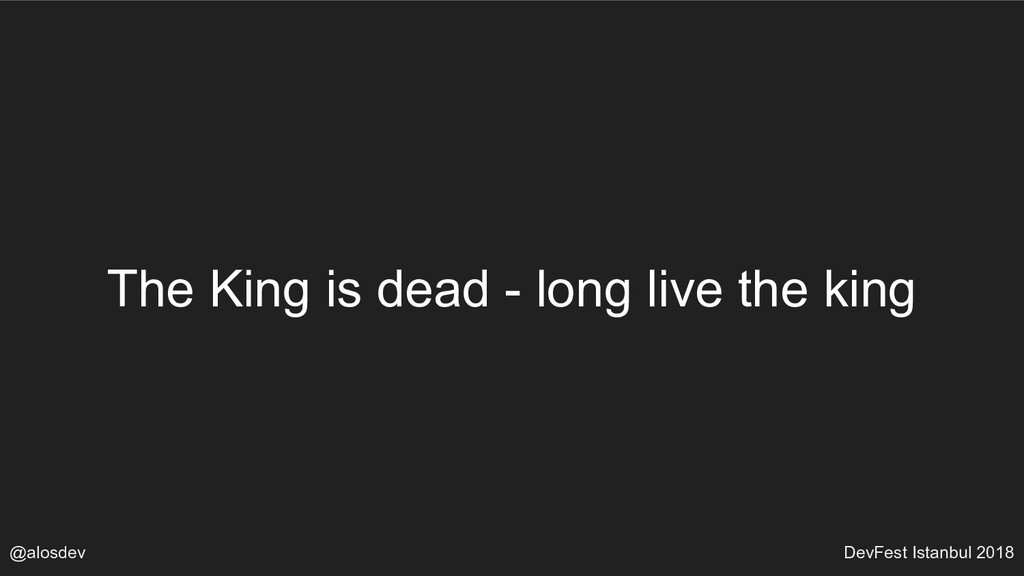 @alosdev DevFest Istanbul 2018 The King is dead...