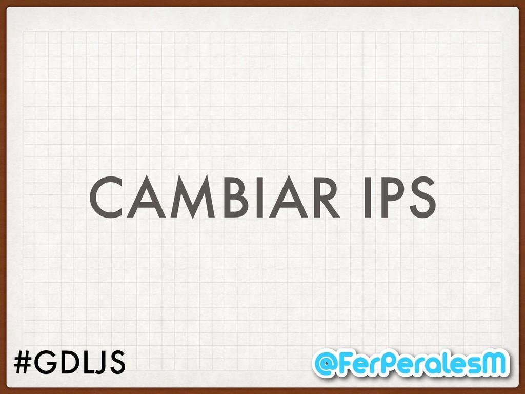 #GDLJS CAMBIAR IPS