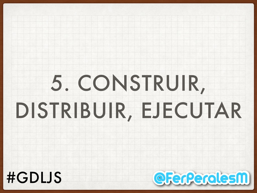 #GDLJS 5. CONSTRUIR, DISTRIBUIR, EJECUTAR