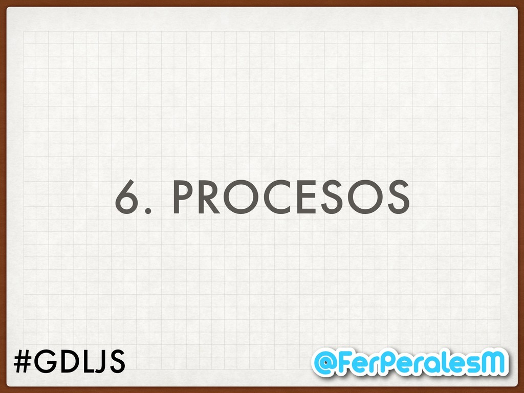 #GDLJS 6. PROCESOS