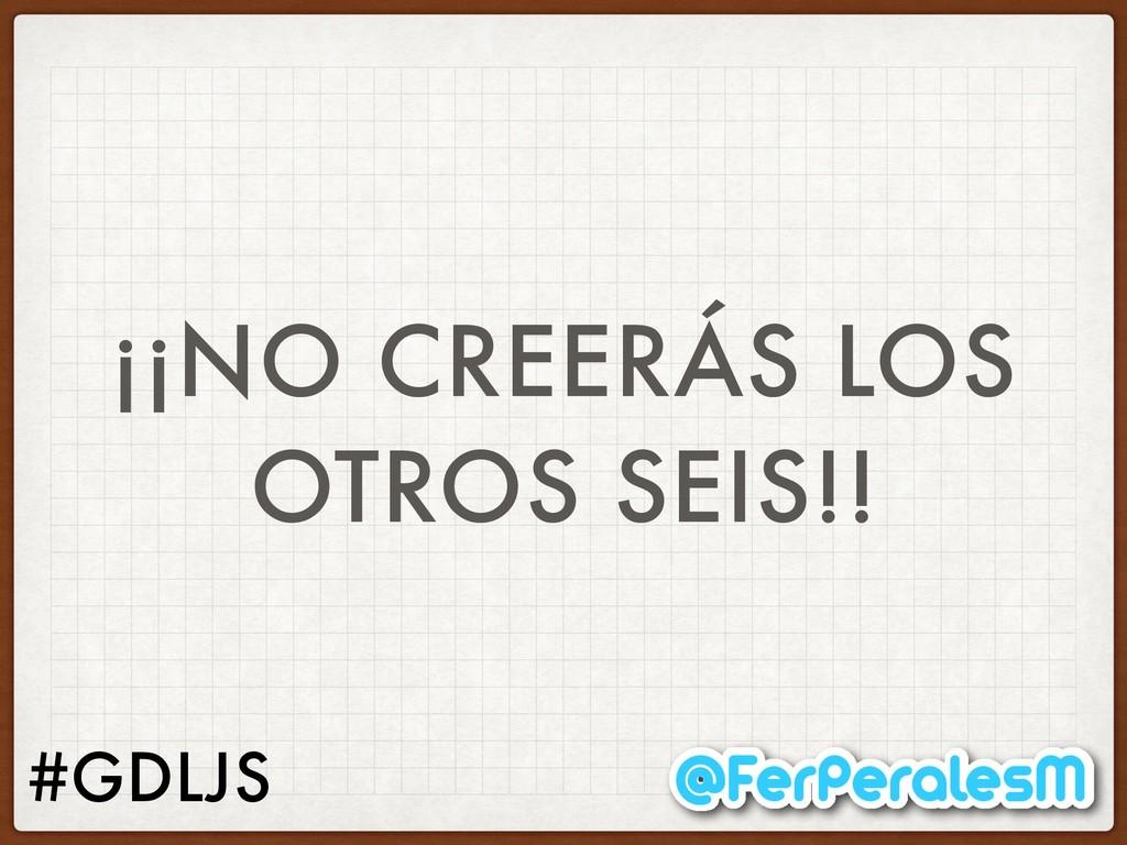 #GDLJS ¡¡NO CREERÁS LOS OTROS SEIS!!