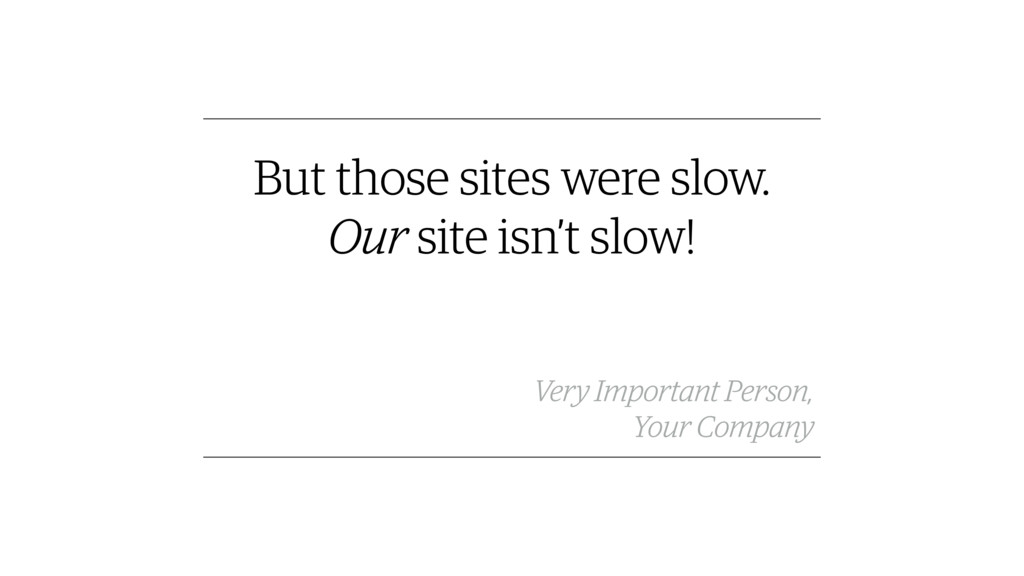 But those sites were slow. Our site isn't slow!...