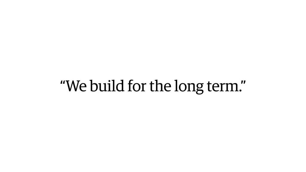 """We build for the long term."""