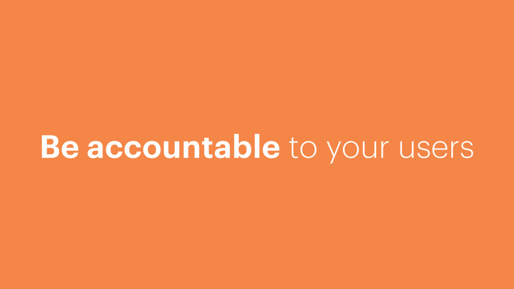 Be accountable to your users