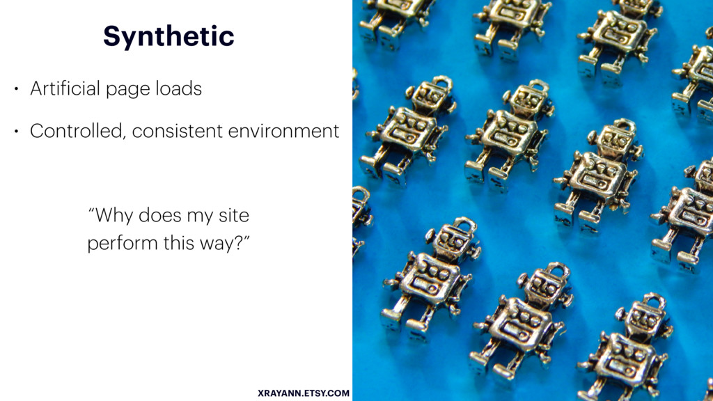 Synthetic • Artificial page loads • Controlled,...