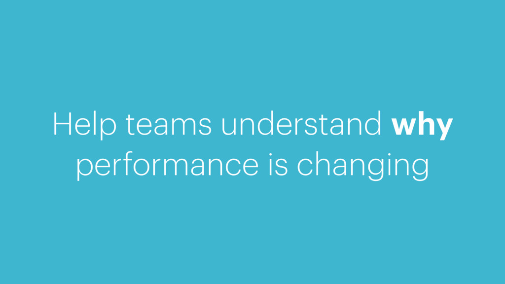 Help teams understand why performance is changi...