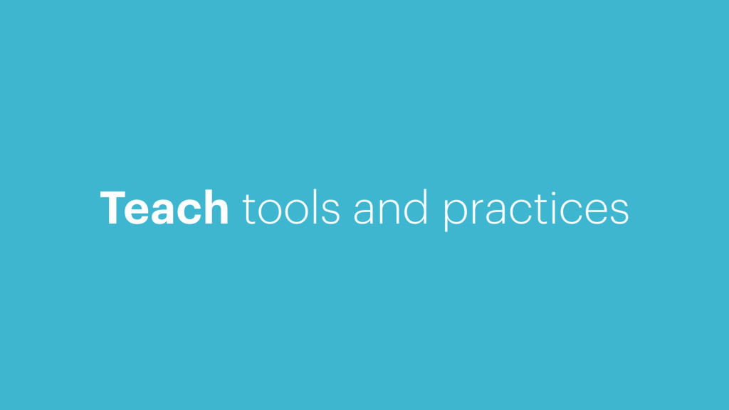 Teach tools and practices