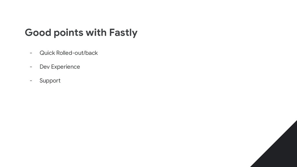 Good points with Fastly - Quick Rolled-out/back...