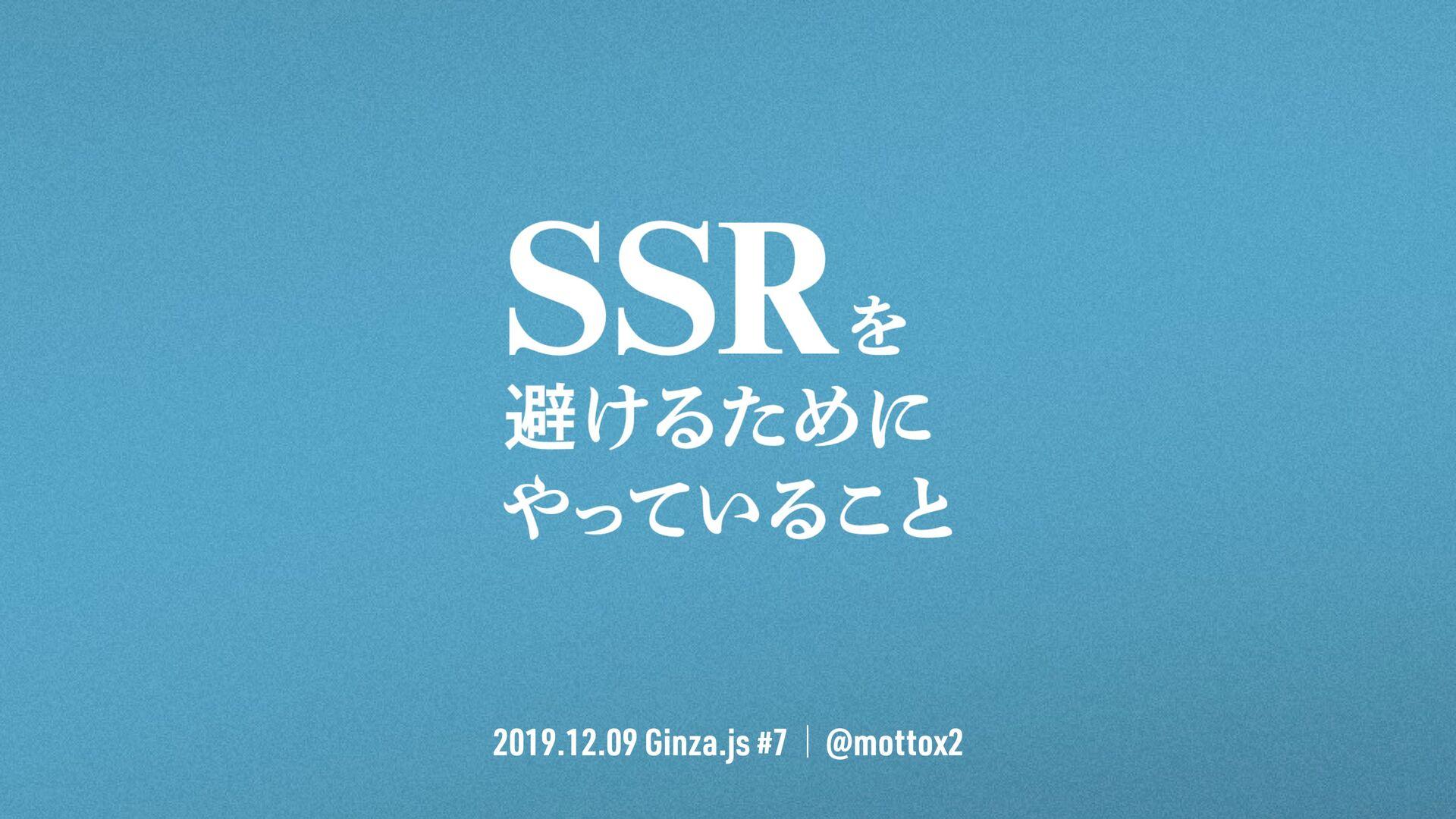 2019.12.9 Ginza.js #7 / @mottox2 SSRを避けるために やって...