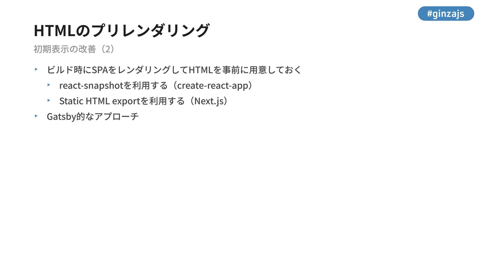 #ginzajs HTMLのプリレンダリング 初期表⽰の改善(2) ‣ ビルド時にSPAをレン...