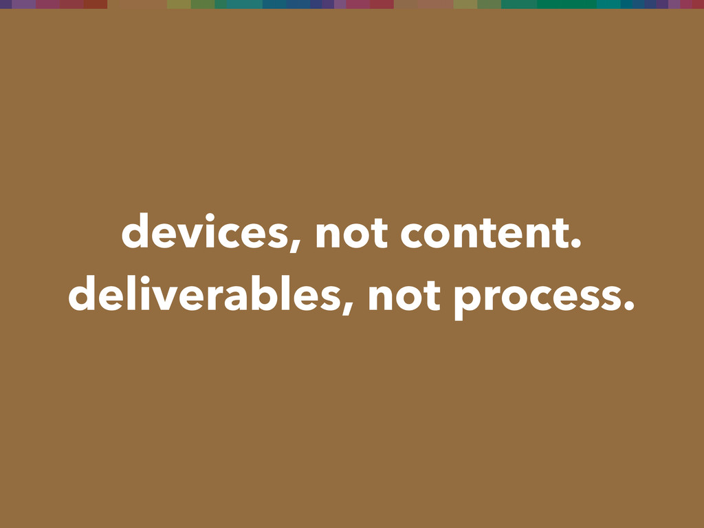 devices, not content. deliverables, not process.