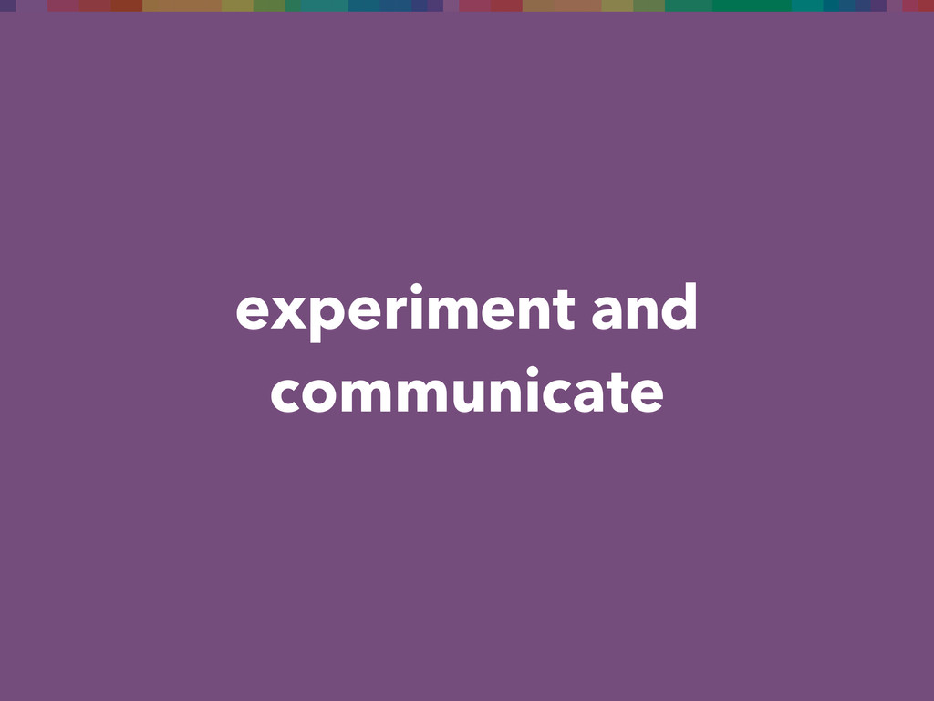 experiment and communicate