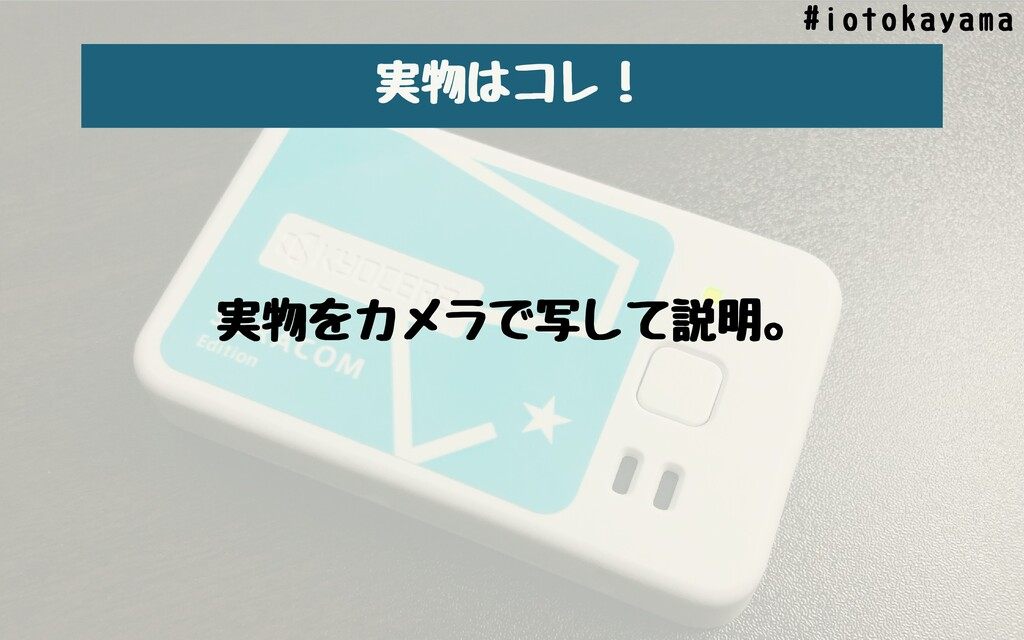 実物はコレ! #iotokayama 実物をカメラで写して説明。
