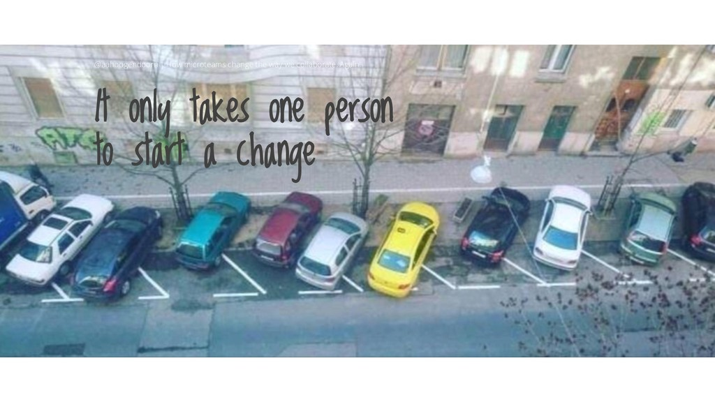 It only takes one person to start a change @aah...