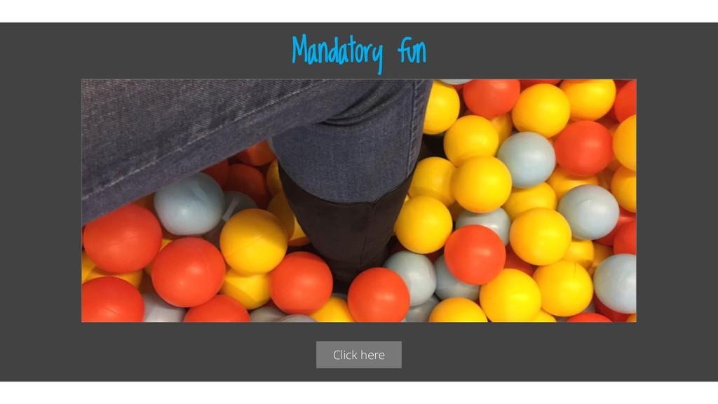 Click here Mandatory fun