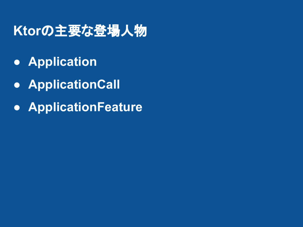Ktorの主要な登場人物 ● Application ● ApplicationCall ● ...