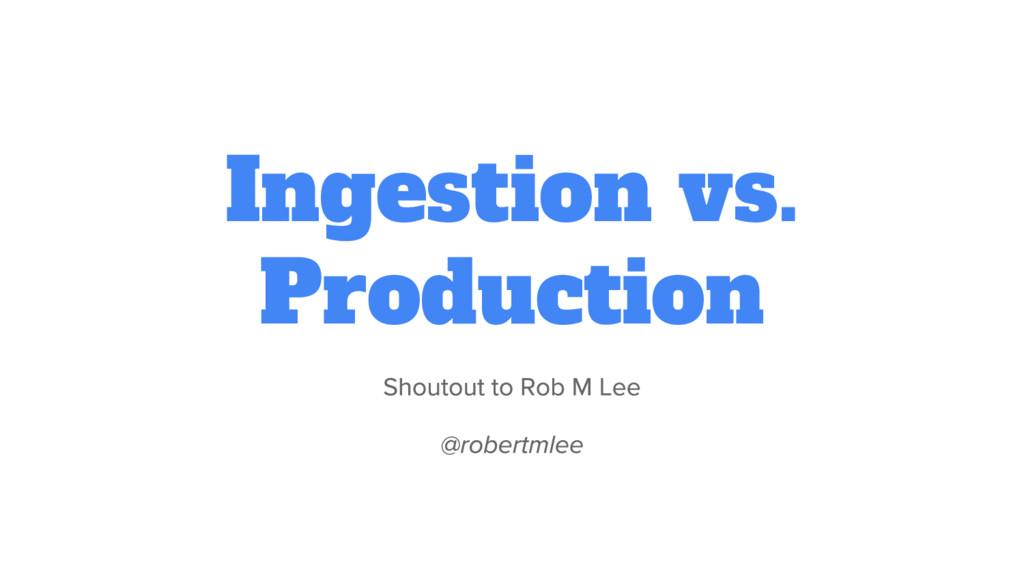 Ingestion vs. Production