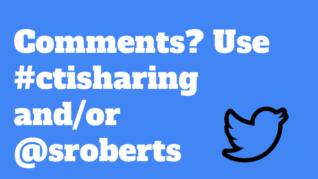 Comments? Use #ctisharing and/or @sroberts