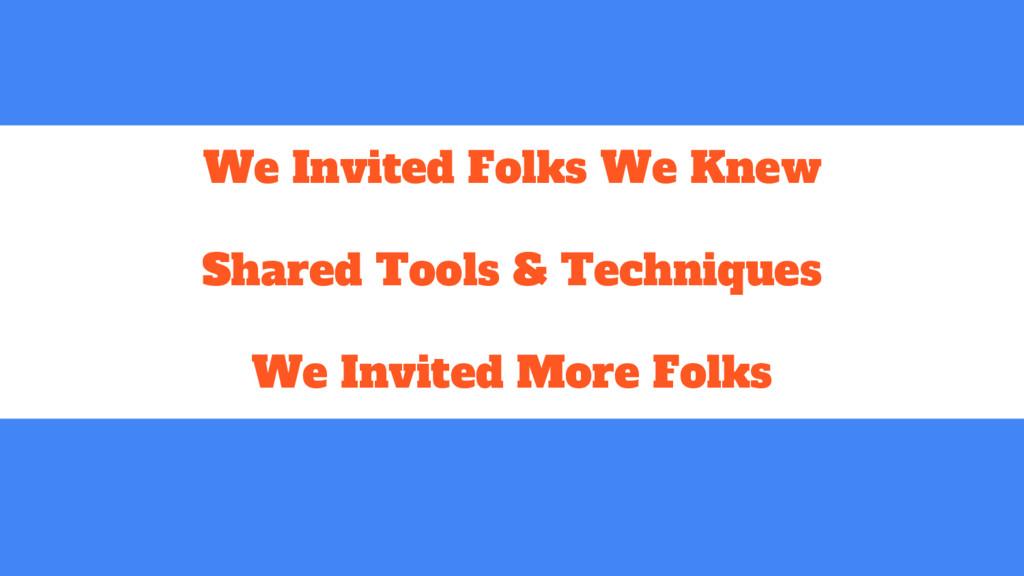 We Invited Folks We Knew Shared Tools & Techniq...