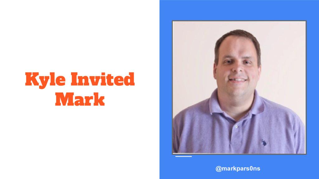 Kyle Invited Mark @markpars0ns