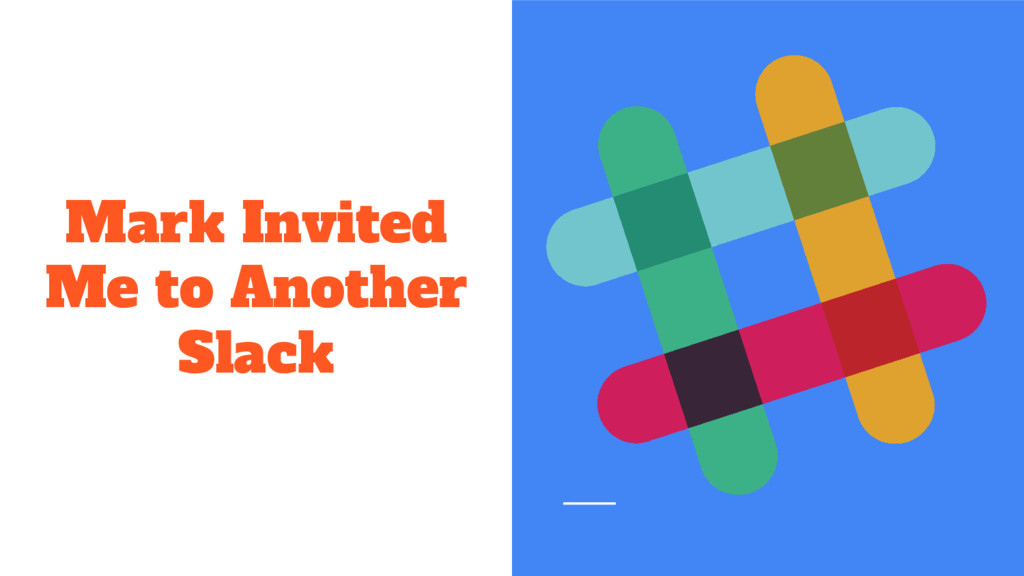 Mark Invited Me to Another Slack