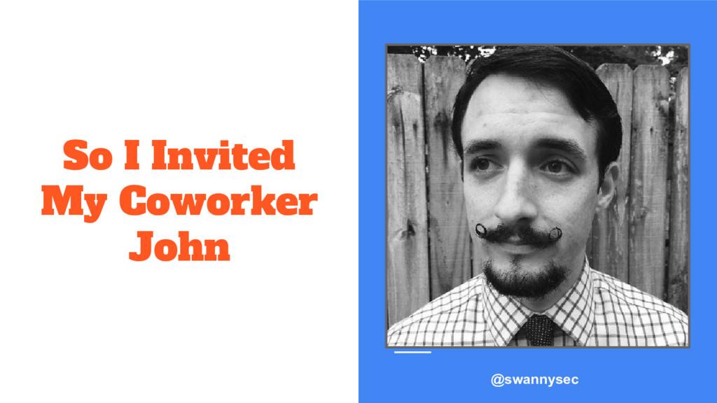 So I Invited My Coworker John @swannysec