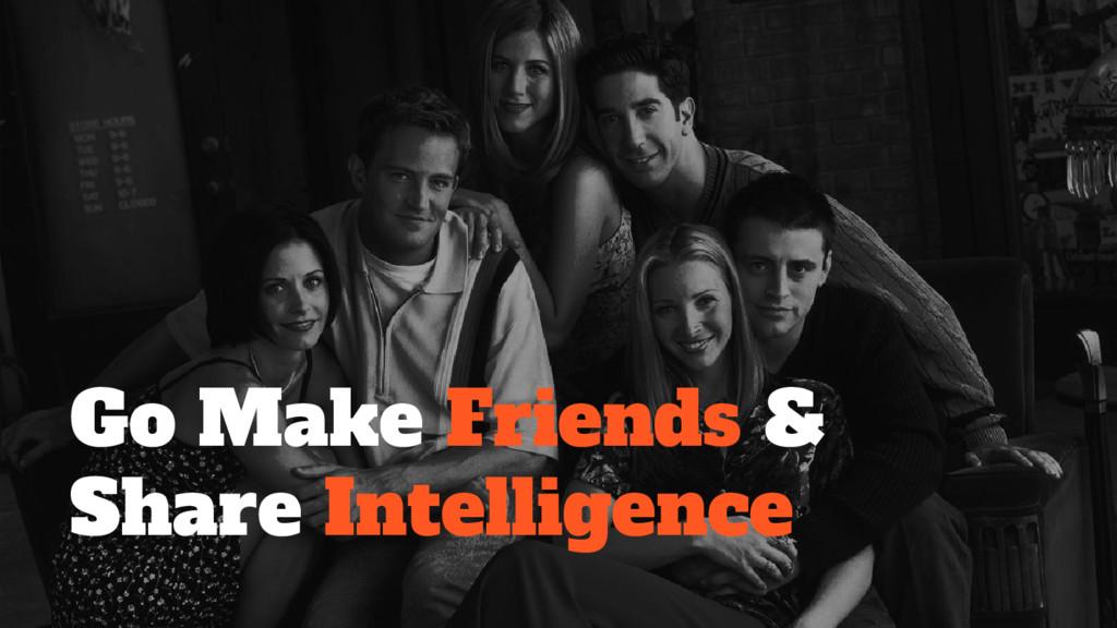 Go Make Friends & Share Intelligence