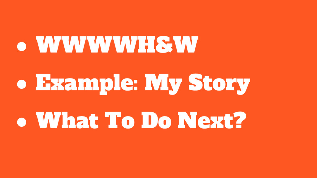 ● WWWWH&W ● Example: My Story ● What To Do Next?