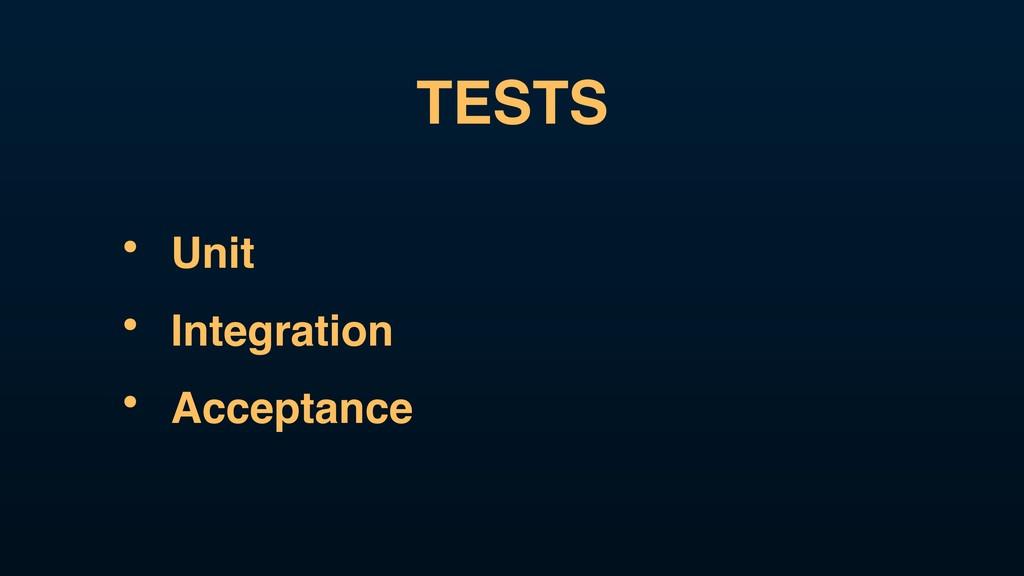 TESTS • Unit • Integration • Acceptance