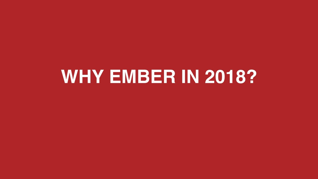 WHY EMBER IN 2018?