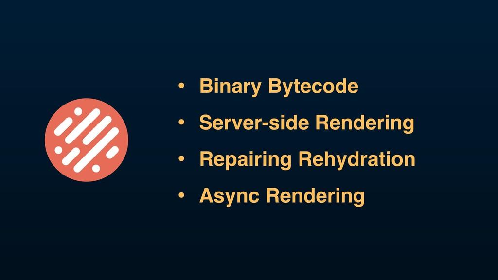• Binary Bytecode • Server-side Rendering • Rep...