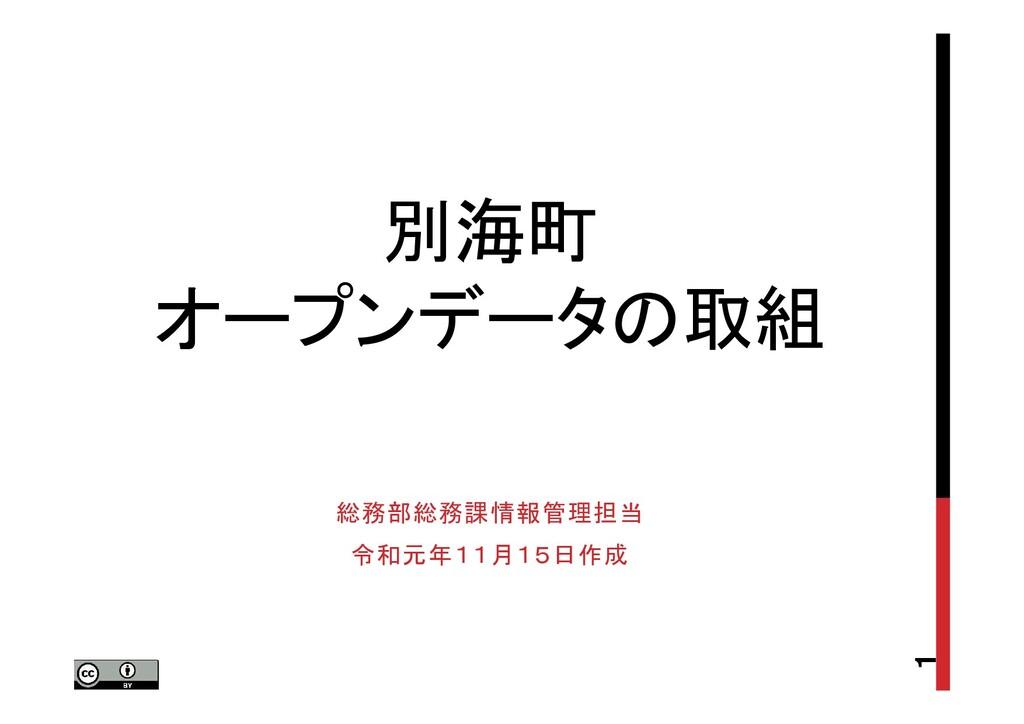 別海町 オープンデータの取組 総務部総務課情報管理担当 令和元年11月15日作成 1