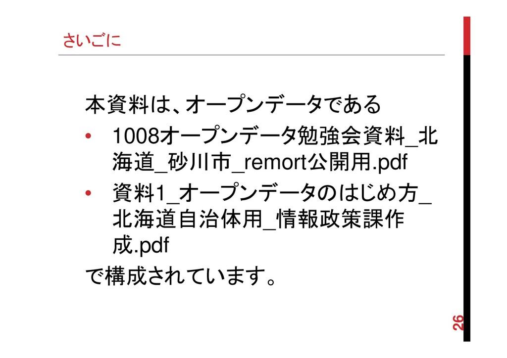 さいごに 26 本資料は、オープンデータである • 1008オープンデータ勉強会資料_北 海道...