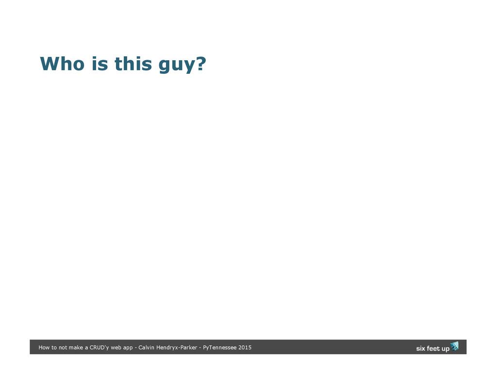 Who is this guy? How to not make a CRUD'y web a...
