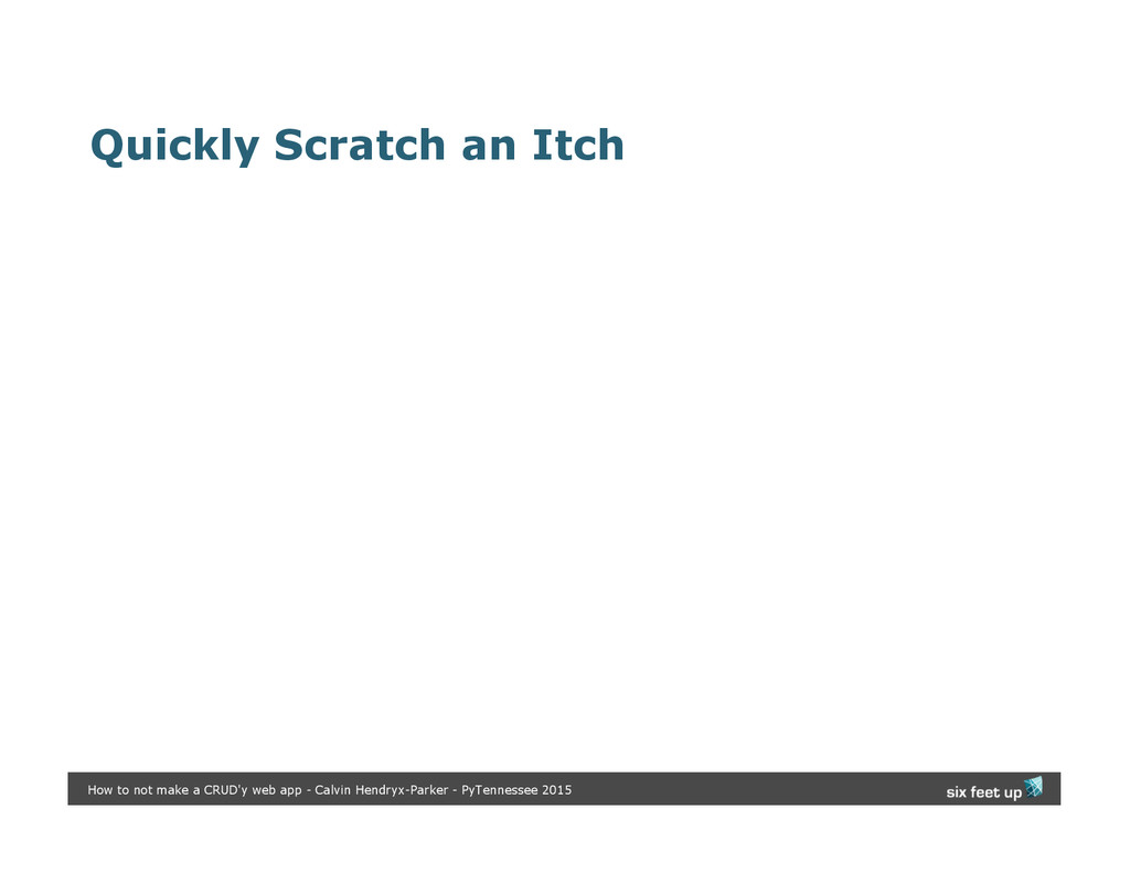 Quickly Scratch an Itch How to not make a CRUD'...