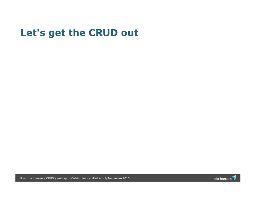 Let's get the CRUD out How to not make a CRUD'y...