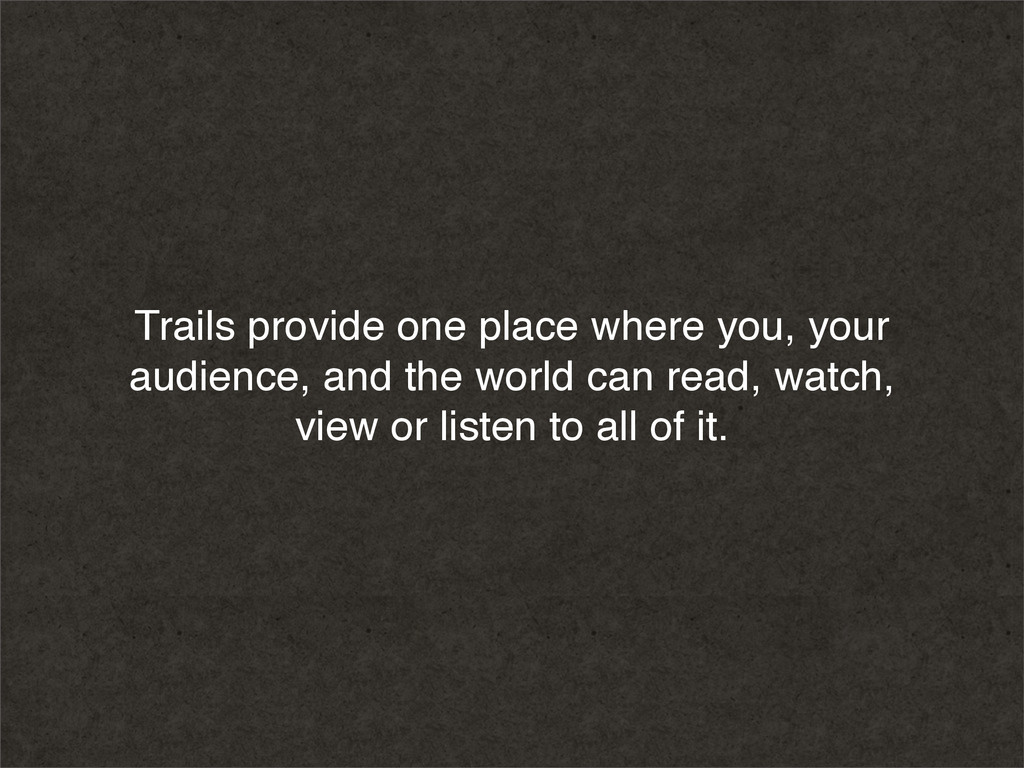 Trails provide one place where you, your audien...