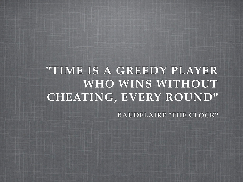 """""""TIME IS A GREEDY PLAYER WHO WINS WITHOUT CHEAT..."""