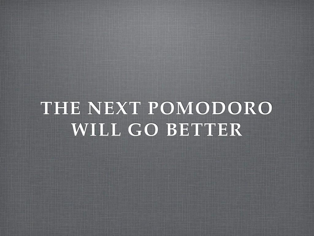 THE NEXT POMODORO WILL GO BETTER