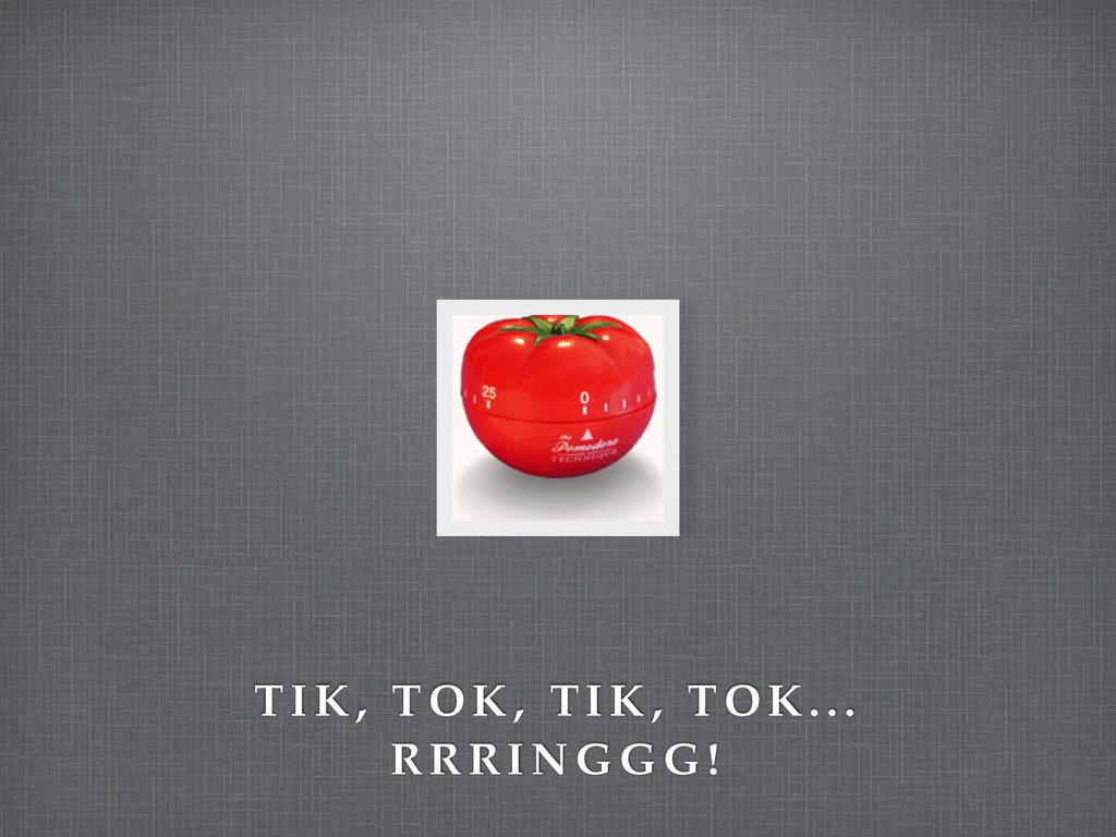 T IK, T OK, TI K, TO K.. . R R R I N G G G !