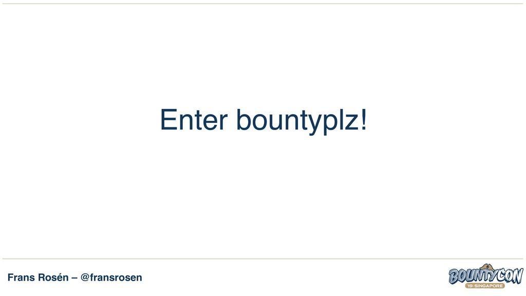 Frans Rosén – @fransrosen Enter bountyplz!
