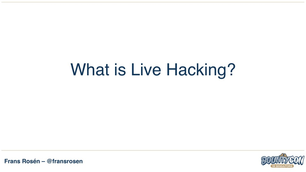 Frans Rosén – @fransrosen What is Live Hacking?