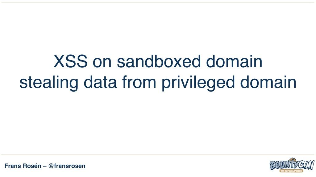 Frans Rosén – @fransrosen XSS on sandboxed doma...