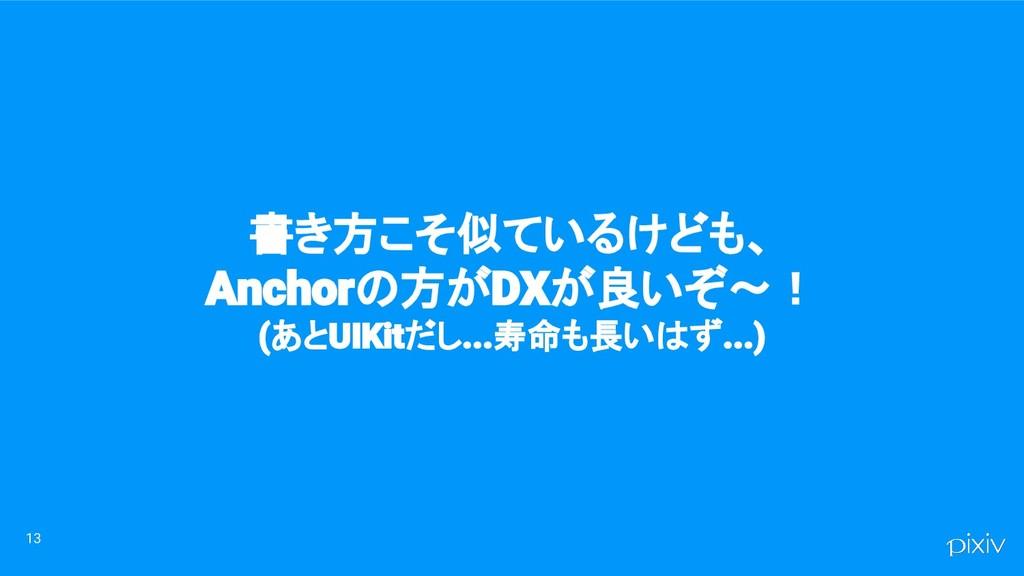 13 書き方こそ似ているけども、 Anchorの方がDXが良いぞ〜! (あとUIKitだし.....